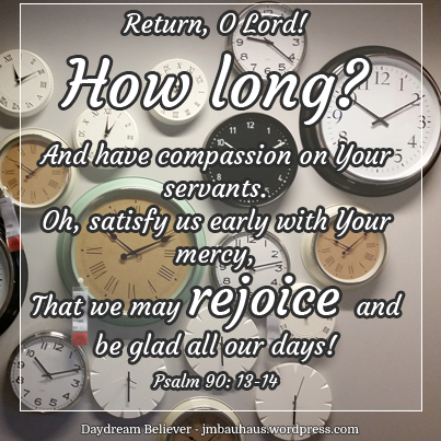Return, O Lord! How long? And have compassion on Your servants. 14  Oh, satisfy us early with Your mercy, That we may rejoice and be glad all our days! - Ps. 90:13-14