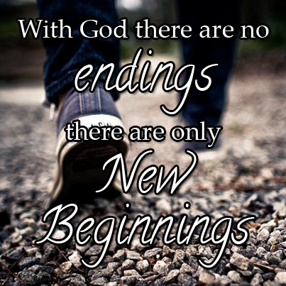 With God there are no endings, only new beginnings.