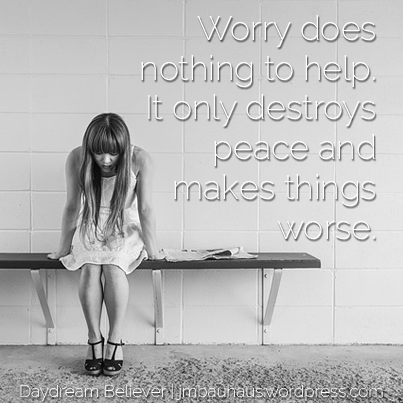 Worry does nothing to help. It only destroys peace and makes things worse.